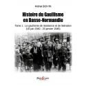 Histoire du Gaullisme en Basse-Normandie - Tome 1 : Le gaullisme de résistance et de libération (18 juin 1940 - 20 janvier 1946)