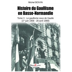 Histoire du Gaullisme en Basse-Normandie - Tome 3 : le gaullisme sous de Gaulle (1er juin 1958-28 avril 1969)