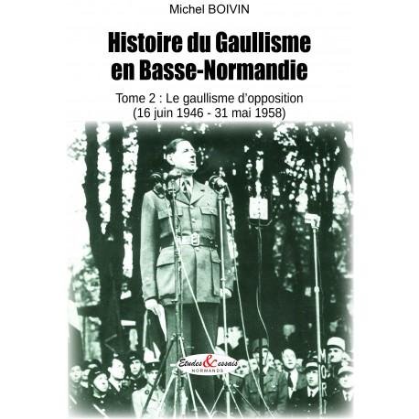 Histoire du Gaullisme en Basse-Normandie - Tome 2 : le gaullisme d'opposition (16 juin 1946-31 mai 1958)